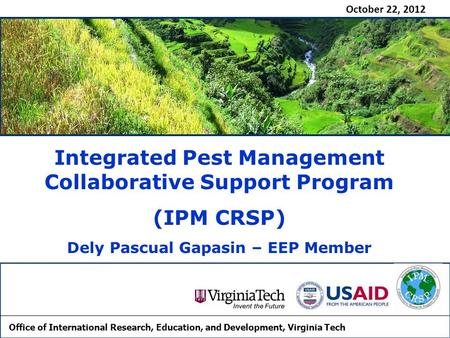 October 22, 2012 Integrated Pest Management Collaborative Support Program (IPM CRSP) Dely Pascual Gapasin – EEP Member Office of International Research,
