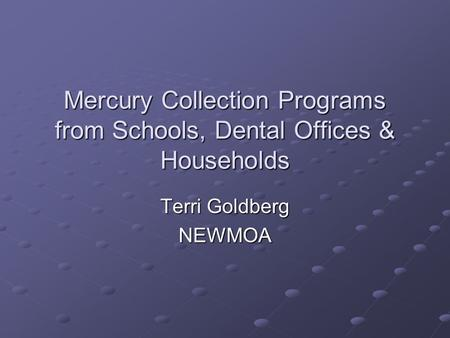 Mercury Collection Programs from Schools, Dental Offices & Households Terri Goldberg NEWMOA.