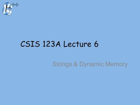 CSIS 123A Lecture 6 Strings & Dynamic Memory. Introduction To The string Class Must include –Part of the std library You can declare an instance like.