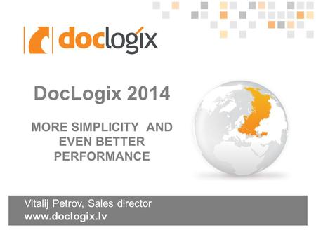 Vitalij Petrov, Sales director www.doclogix.lv DocLogix 2014 MORE SIMPLICITY AND EVEN BETTER PERFORMANCE.