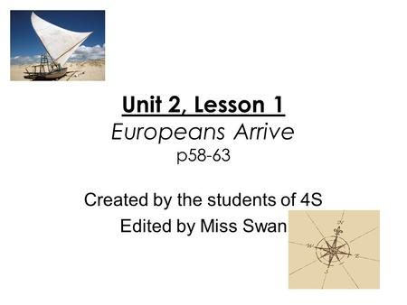 Unit 2, Lesson 1 Europeans Arrive p58-63 Created by the students of 4S Edited by Miss Swan.