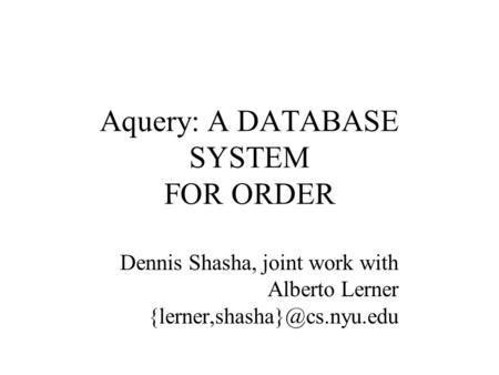 Aquery: A DATABASE SYSTEM FOR ORDER Dennis Shasha, joint work with Alberto Lerner