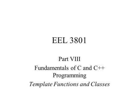 EEL 3801 Part VIII Fundamentals of C and C++ Programming Template Functions and Classes.