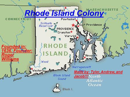 Rhode Island Colony Founded in: 1636. Founder: Roger Williams Made by: Tyler, Andrew, and Jacob!!!
