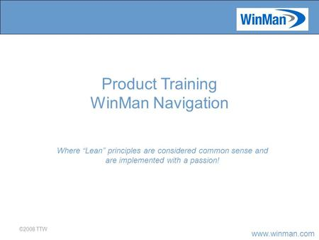 "Www.winman.com ©2008 TTW Where ""Lean"" principles are considered common sense and are implemented with a passion! Product Training WinMan Navigation."