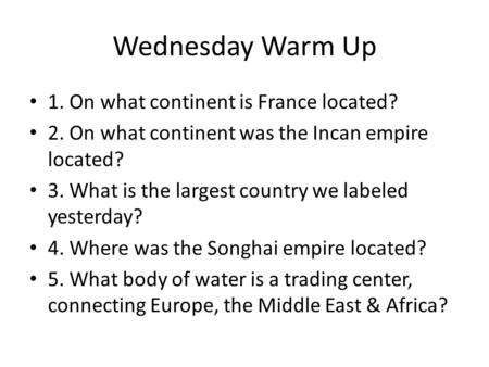 Wednesday Warm Up 1. On what continent is France located? 2. On what continent was the Incan empire located? 3. What is the largest country we labeled.