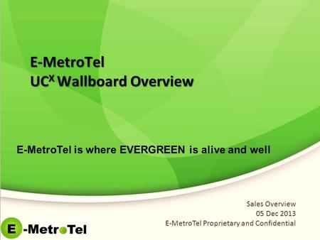 E-MetroTel UC X Wallboard Overview Sales Overview 05 Dec 2013 E-MetroTel Proprietary and Confidential E-MetroTel is where EVERGREEN is alive and well.