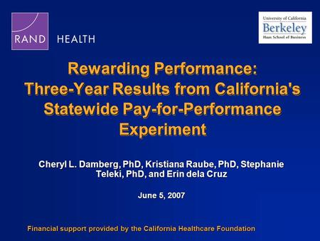 Rewarding Performance: Three-Year Results from California's Statewide Pay-for-Performance Experiment Cheryl L. Damberg, PhD, Kristiana Raube, PhD, Stephanie.