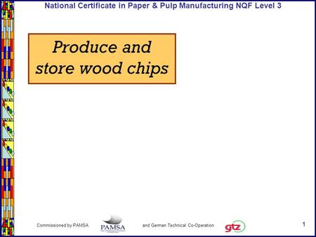 1 Commissioned by PAMSA and German Technical Co-Operation National Certificate in Paper & Pulp Manufacturing NQF Level 3 Produce and store wood chips.