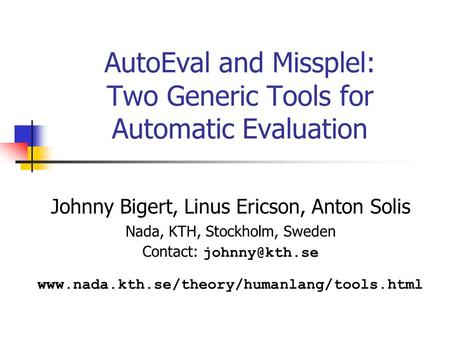 AutoEval and Missplel: Two Generic Tools for Automatic Evaluation Johnny Bigert, Linus Ericson, Anton Solis Nada, KTH, Stockholm, Sweden Contact: