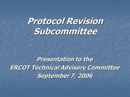 Protocol Revision Subcommittee Presentation to the ERCOT Technical Advisory Committee September 7, 2006.
