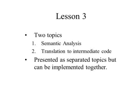 Lesson 3 Two topics 1. Semantic Analysis 2. Translation to intermediate code Presented as separated topics but can be implemented together.