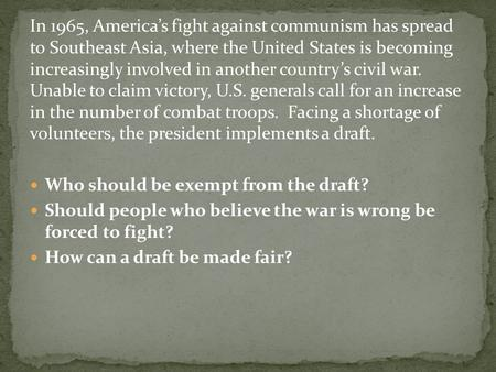 In 1965, America's fight against communism has spread to Southeast Asia, where the United States is becoming increasingly involved in another country's.