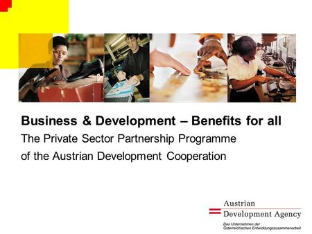 Business & Development – Benefits for all The Private Sector Partnership Programme of the Austrian Development Cooperation.