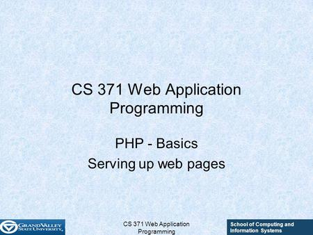 School of Computing and Information Systems CS 371 Web Application Programming PHP - Basics Serving up web pages.
