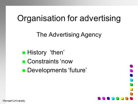 Monash University Organisation for advertising The Advertising Agency n History'then' n Constraints 'now n Developments 'future'