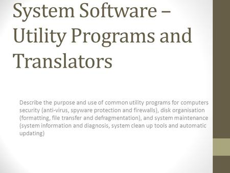 System Software – Utility <strong>Programs</strong> and Translators Describe the purpose and use of common utility <strong>programs</strong> for computers security (anti-virus, spyware.