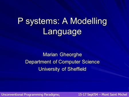P systems: A Modelling Language Marian Gheorghe Department of Computer Science University of Sheffield Unconventional Programming Paradigms; 15-17 Sept'04.