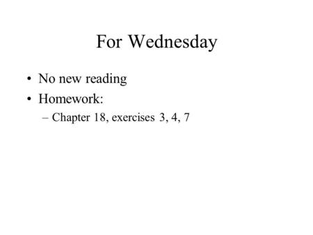 For Wednesday No new reading Homework: –Chapter 18, exercises 3, 4, 7.