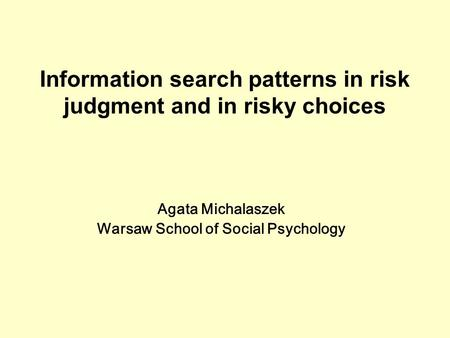 Agata Michalaszek Warsaw School of Social Psychology Information search patterns in risk judgment and in risky choices.