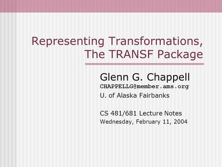 Representing Transformations, The TRANSF Package Glenn G. Chappell U. of Alaska Fairbanks CS 481/681 Lecture Notes Wednesday,