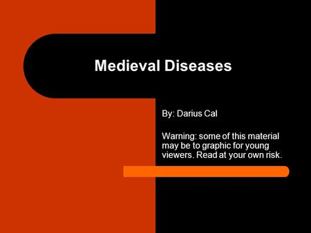 Medieval Diseases By: Darius Cal Warning: some of this material may be to graphic for young viewers. Read at your own risk.