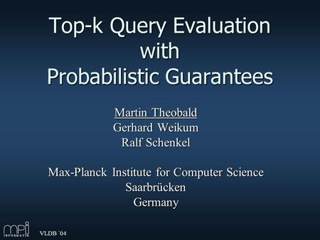 VLDB ´04 Top-k Query Evaluation with Probabilistic Guarantees Martin Theobald Gerhard Weikum Ralf Schenkel Max-Planck Institute for Computer Science SaarbrückenGermany.