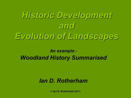 © Ian D. Rotherham 2011 Historic Development and Evolution of Landscapes An example - Woodland History Summarised Ian D. Rotherham.