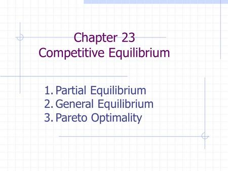 Chapter 23 Competitive Equilibrium 1.Partial Equilibrium 2.General Equilibrium 3.Pareto Optimality.