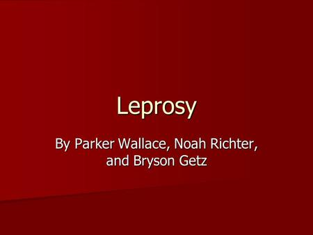 Leprosy By Parker Wallace, Noah Richter, and Bryson Getz.