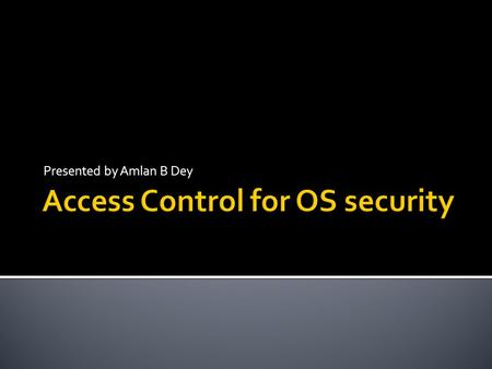 Presented by Amlan B Dey.  Access control is the traditional center of gravity of computer security.  It is where security engineering meets computer.