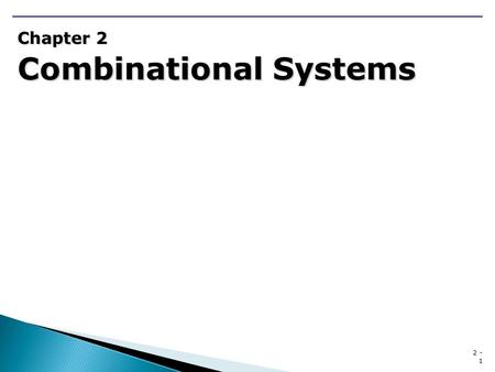 2 - 1 Chapter 2 Combinational Systems. 2 - 2 Chapter 2 Combinational Systems 2.1 The Design Process for Combinational Systems  Continuing Example(CE)