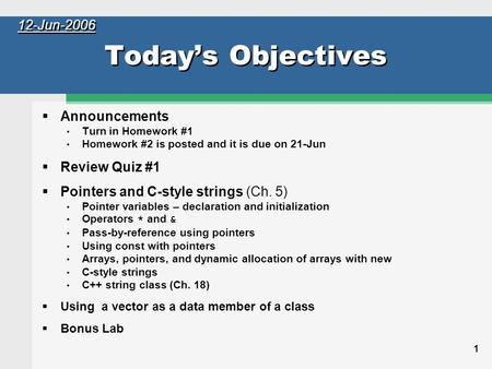 1 Today's Objectives  Announcements Turn in Homework #1 Homework #2 is posted and it is due on 21-Jun  Review Quiz #1  Pointers and C-style strings.