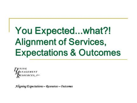 You Expected...what?! Alignment of Services, Expectations & Outcomes Aligning Expectations – Resources – Outcomes.
