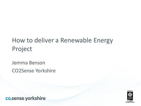How to deliver a Renewable Energy Project Jemma Benson CO2Sense Yorkshire.