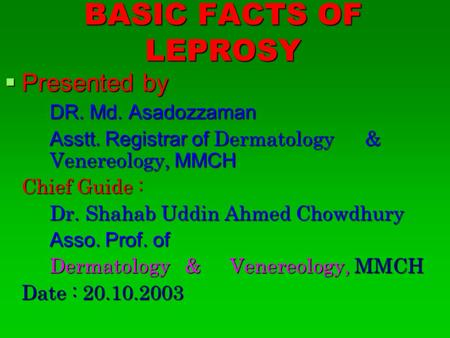 BASIC FACTS OF LEPROSY  Presented by DR. Md. Asadozzaman Asstt. Registrar of Dermatology & Venereology, MMCH Chief Guide : Dr. Shahab Uddin Ahmed Chowdhury.