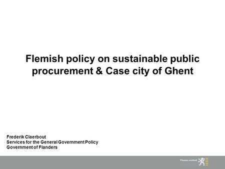 Flemish policy on sustainable public procurement & Case city of Ghent Frederik Claerbout Services for the General Government Policy Government of Flanders.