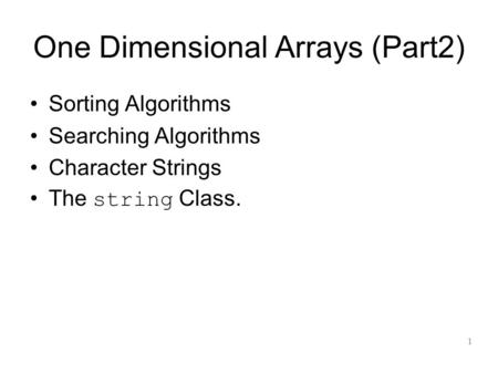 One Dimensional Arrays (Part2) Sorting Algorithms Searching Algorithms Character Strings The string Class. 1.