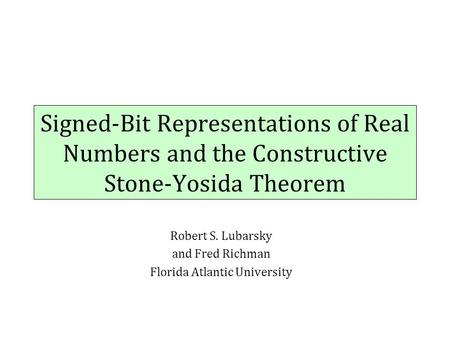 Signed-Bit Representations of Real Numbers and the Constructive Stone-Yosida Theorem Robert S. Lubarsky and Fred Richman Florida Atlantic University.