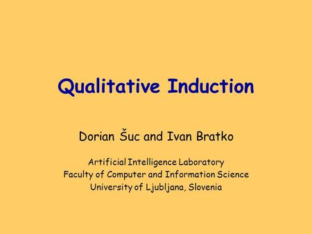 Qualitative Induction Dorian Šuc and Ivan Bratko Artificial Intelligence Laboratory Faculty of Computer and Information Science University of Ljubljana,