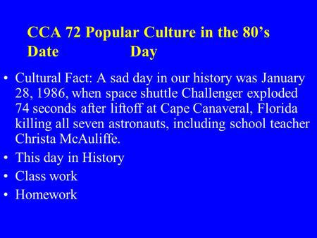 CCA 72 Popular Culture in the 80's Date Day Cultural Fact: A sad day in our history was January 28, 1986, when space shuttle Challenger exploded 74 seconds.