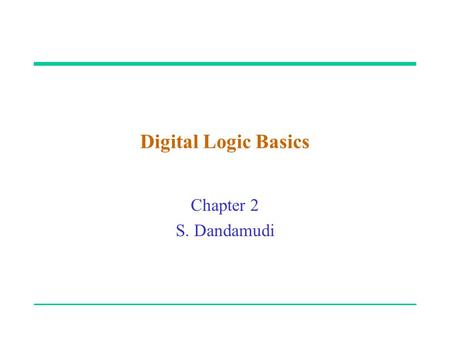 "Digital Logic Basics Chapter 2 S. Dandamudi. 2003 To be used with S. Dandamudi, ""Fundamentals of Computer Organization and Design,"" Springer, 2003. "