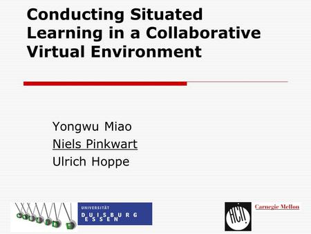 Conducting Situated Learning in a Collaborative Virtual Environment Yongwu Miao Niels Pinkwart Ulrich Hoppe.