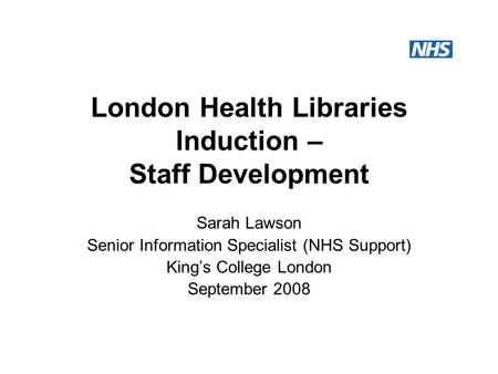 London Health Libraries Induction – Staff Development Sarah Lawson Senior Information Specialist (NHS Support) King's College London September 2008.