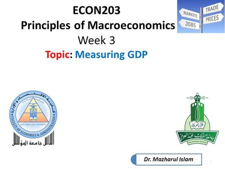 1 ECON203 Principles of Macroeconomics Week 3 Topic: Measuring GDP Dr. Mazharul Islam.