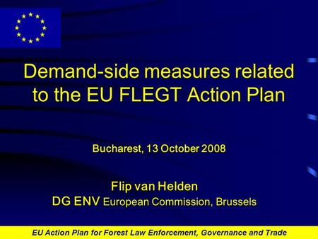 EU Action Plan for Forest Law Enforcement, Governance and Trade Demand-side measures related to the EU FLEGT Action Plan Bucharest, 13 October 2008 Flip.