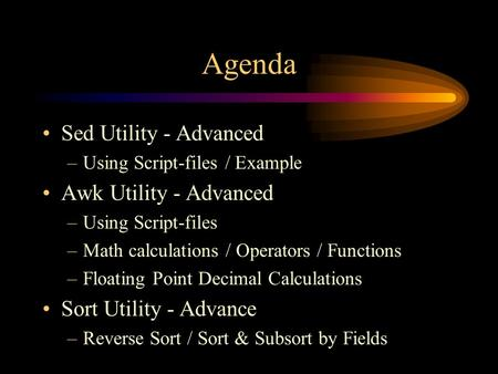 Agenda Sed Utility - Advanced –Using Script-files / Example Awk Utility - Advanced –Using Script-files –Math calculations / Operators / Functions –Floating.