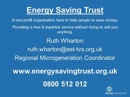 Energy Saving Trust Ruth Wharton Regional Microgeneration Coordinator A non-profit organisation here to help people to save.
