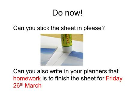 Do now! Can you stick the sheet in please? Can you also write in your planners that homework is to finish the sheet for Friday 26 th March.
