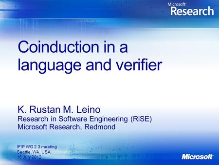 Coinduction in a language and verifier K. Rustan M. Leino Research in Software Engineering (RiSE) Microsoft Research, Redmond IFIP WG 2.3 meeting Seattle,
